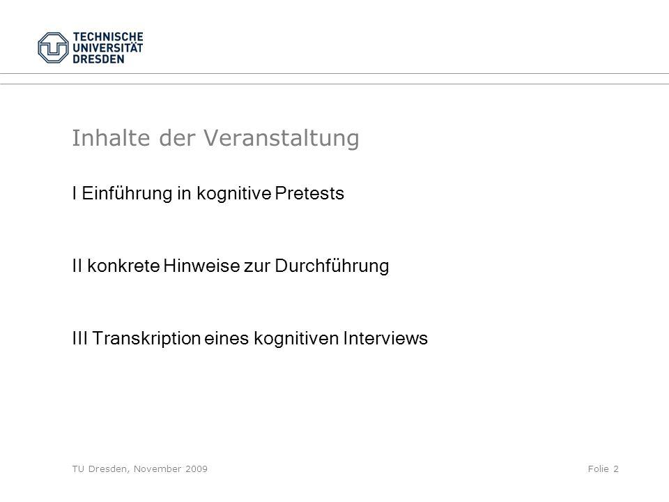 TU Dresden, November 2009Folie 2 Inhalte der Veranstaltung I Einführung in kognitive Pretests II konkrete Hinweise zur Durchführung III Transkription eines kognitiven Interviews