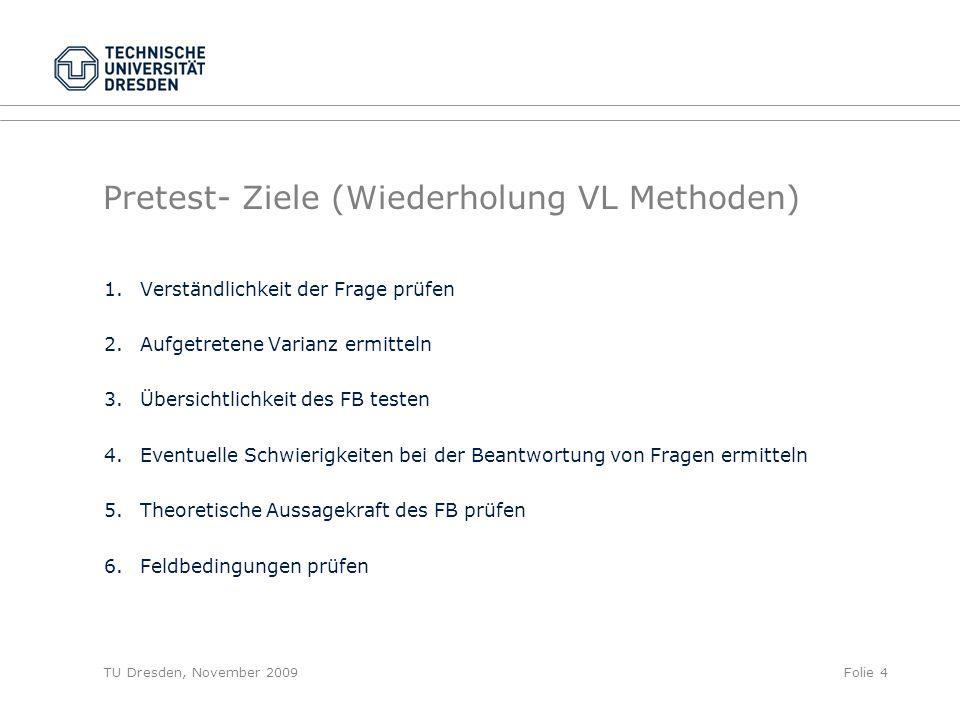 TU Dresden, November 2009Folie 4 Pretest- Ziele (Wiederholung VL Methoden) 1.Verständlichkeit der Frage prüfen 2.Aufgetretene Varianz ermitteln 3.Über