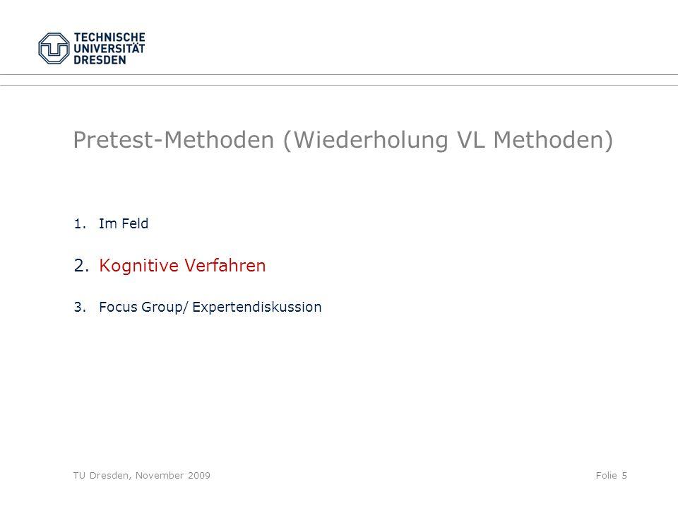 TU Dresden, November 2009Folie 5 Pretest-Methoden (Wiederholung VL Methoden) 1.Im Feld 2.Kognitive Verfahren 3.Focus Group/ Expertendiskussion