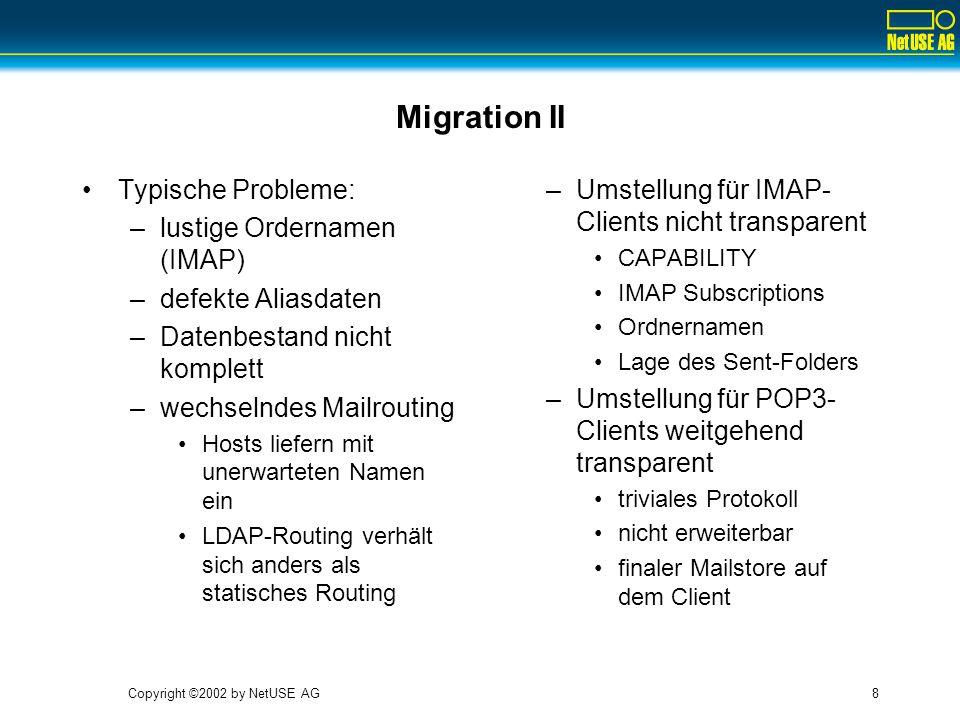 Copyright ©2002 by NetUSE AG8 Migration II Typische Probleme: –lustige Ordernamen (IMAP) –defekte Aliasdaten –Datenbestand nicht komplett –wechselndes Mailrouting Hosts liefern mit unerwarteten Namen ein LDAP-Routing verhält sich anders als statisches Routing –Umstellung für IMAP- Clients nicht transparent CAPABILITY IMAP Subscriptions Ordnernamen Lage des Sent-Folders –Umstellung für POP3- Clients weitgehend transparent triviales Protokoll nicht erweiterbar finaler Mailstore auf dem Client