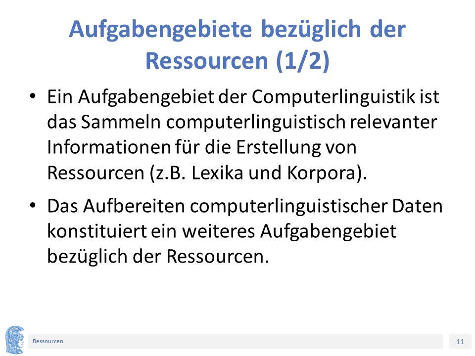 11 Ressourcen Aufgabengebiete bezüglich der Ressourcen (1/2) Ein Aufgabengebiet der Computerlinguistik ist das Sammeln computerlinguistisch relevanter Informationen für die Erstellung von Ressourcen (z.B.