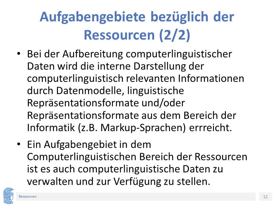 12 Ressourcen Aufgabengebiete bezüglich der Ressourcen (2/2) Bei der Aufbereitung computerlinguistischer Daten wird die interne Darstellung der computerlinguistisch relevanten Informationen durch Datenmodelle, linguistische Repräsentationsformate und/oder Repräsentationsformate aus dem Bereich der Informatik (z.B.