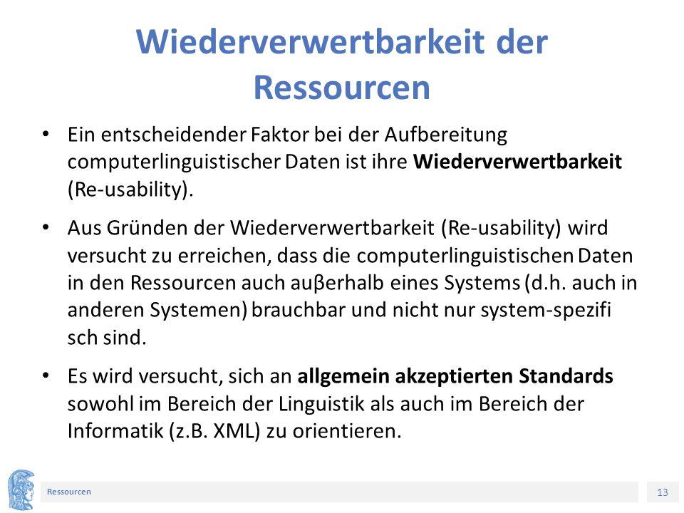 13 Ressourcen Wiederverwertbarkeit der Ressourcen Ein entscheidender Faktor bei der Aufbereitung computerlinguistischer Daten ist ihre Wiederverwertbarkeit (Re-usability).