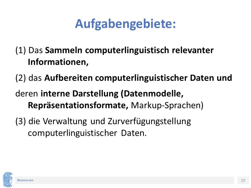 15 Ressourcen Aufgabengebiete: (1) Das Sammeln computerlinguistisch relevanter Informationen, (2) das Aufbereiten computerlinguistischer Daten und deren interne Darstellung (Datenmodelle, Repräsentationsformate, Markup-Sprachen) (3) die Verwaltung und Zurverfügungstellung computerlinguistischer Daten.