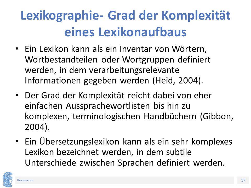 17 Ressourcen Lexikographie- Grad der Komplexität eines Lexikonaufbaus Ein Lexikon kann als ein Inventar von Wörtern, Wortbestandteilen oder Wortgrupp