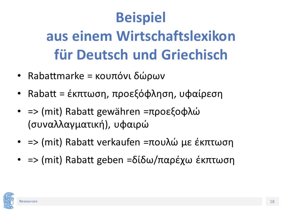 18 Ressourcen Beispiel aus einem Wirtschaftslexikon für Deutsch und Griechisch Rabattmarke = κουπόνι δώρων Rabatt = έκπτωση, προεξόφληση, υφαίρεση => (mit) Rabatt gewähren =προεξοφλώ (συναλλαγματική), υφαιρώ => (mit) Rabatt verkaufen =πουλώ με έκπτωση => (mit) Rabatt geben =δίδω/παρέχω έκπτωση
