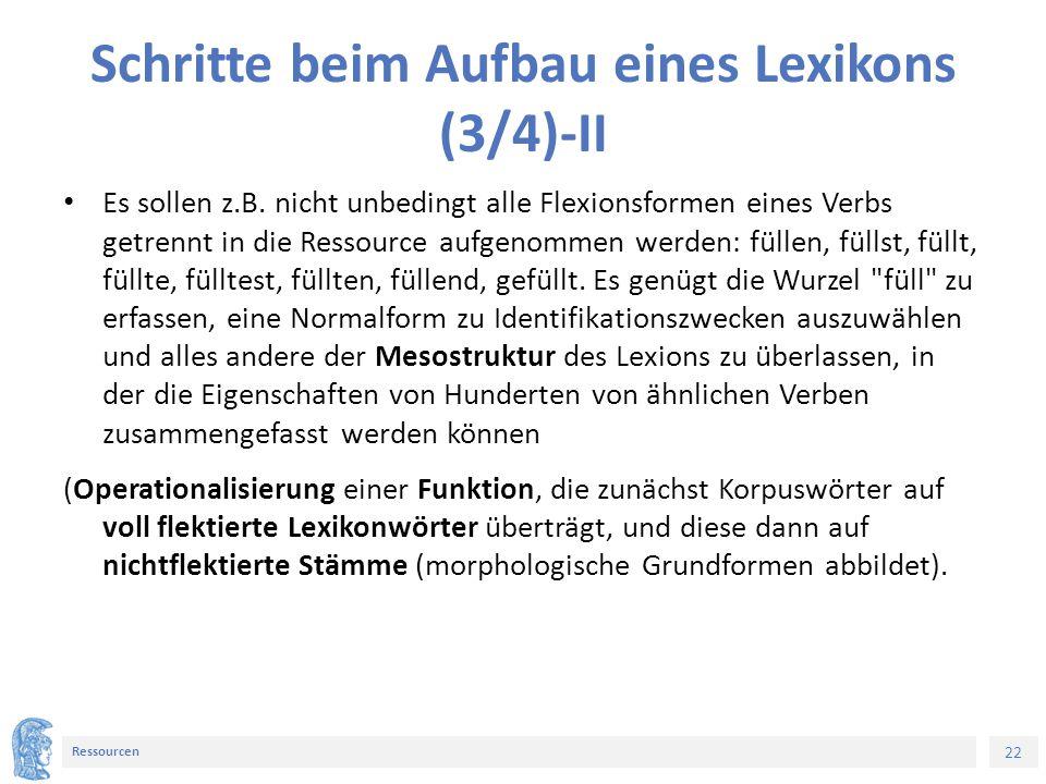 22 Ressourcen Schritte beim Aufbau eines Lexikons (3/4)-II Es sollen z.B. nicht unbedingt alle Flexionsformen eines Verbs getrennt in die Ressource au