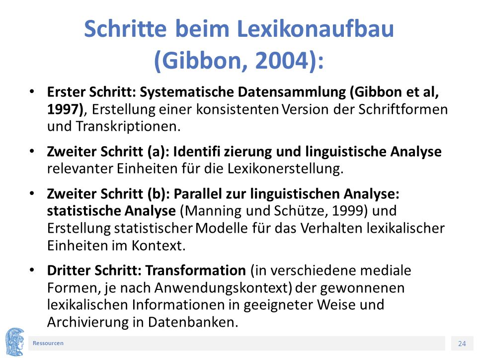 24 Ressourcen Schritte beim Lexikonaufbau (Gibbon, 2004): Erster Schritt: Systematische Datensammlung (Gibbon et al, 1997), Erstellung einer konsistenten Version der Schriftformen und Transkriptionen.
