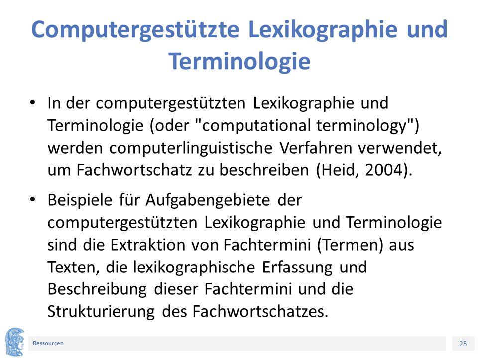 25 Ressourcen Computergestützte Lexikographie und Terminologie In der computergestützten Lexikographie und Terminologie (oder computational terminology ) werden computerlinguistische Verfahren verwendet, um Fachwortschatz zu beschreiben (Heid, 2004).
