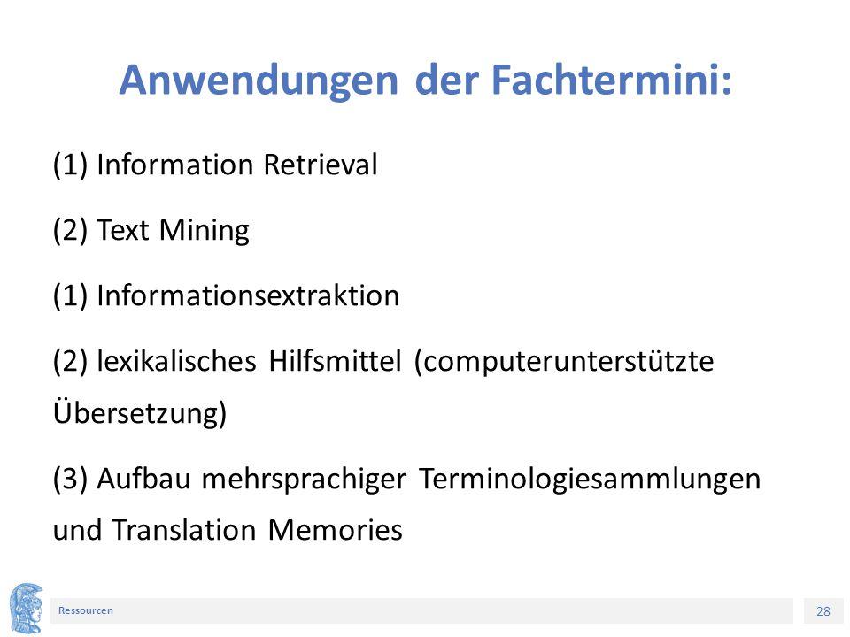 28 Ressourcen Anwendungen der Fachtermini: (1) Information Retrieval (2) Text Mining (1) Informationsextraktion (2) lexikalisches Hilfsmittel (computerunterstützte Übersetzung) (3) Aufbau mehrsprachiger Terminologiesammlungen und Translation Memories