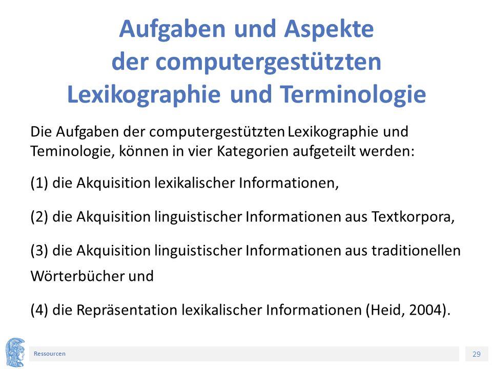29 Ressourcen Aufgaben und Aspekte der computergestützten Lexikographie und Terminologie Die Aufgaben der computergestützten Lexikographie und Teminologie, können in vier Kategorien aufgeteilt werden: (1) die Akquisition lexikalischer Informationen, (2) die Akquisition linguistischer Informationen aus Textkorpora, (3) die Akquisition linguistischer Informationen aus traditionellen Wörterbücher und (4) die Repräsentation lexikalischer Informationen (Heid, 2004).