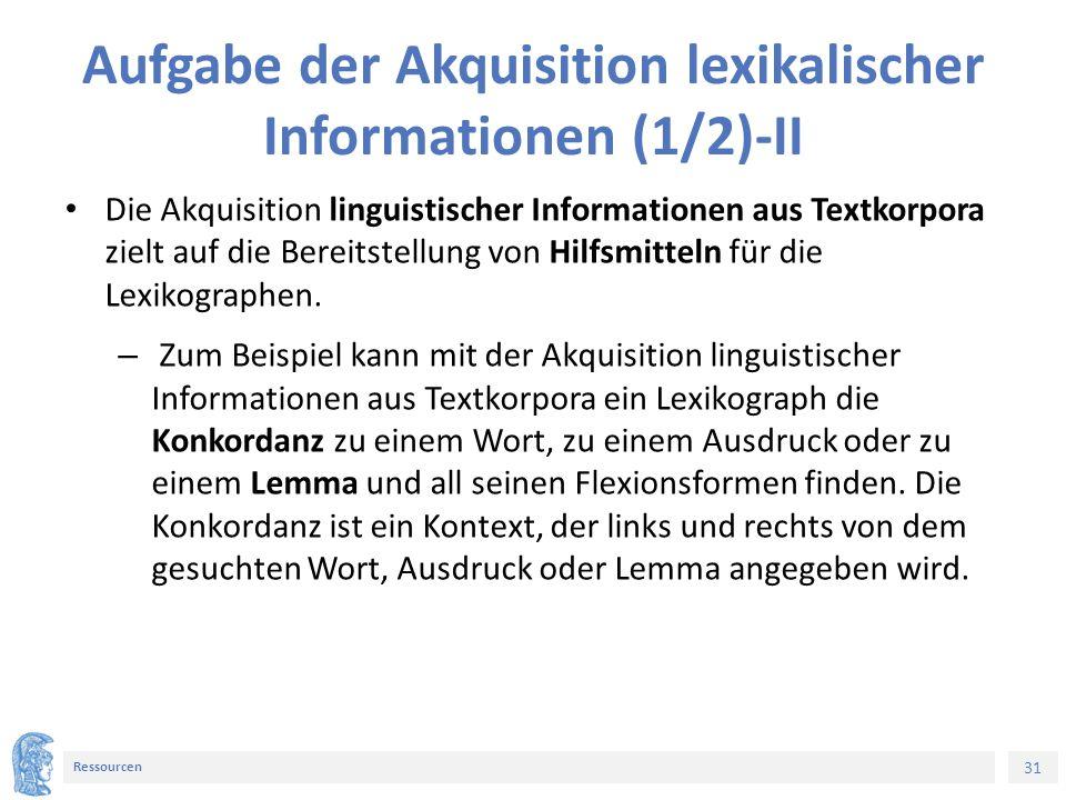 31 Ressourcen Aufgabe der Akquisition lexikalischer Informationen (1/2)-II Die Akquisition linguistischer Informationen aus Textkorpora zielt auf die Bereitstellung von Hilfsmitteln für die Lexikographen.