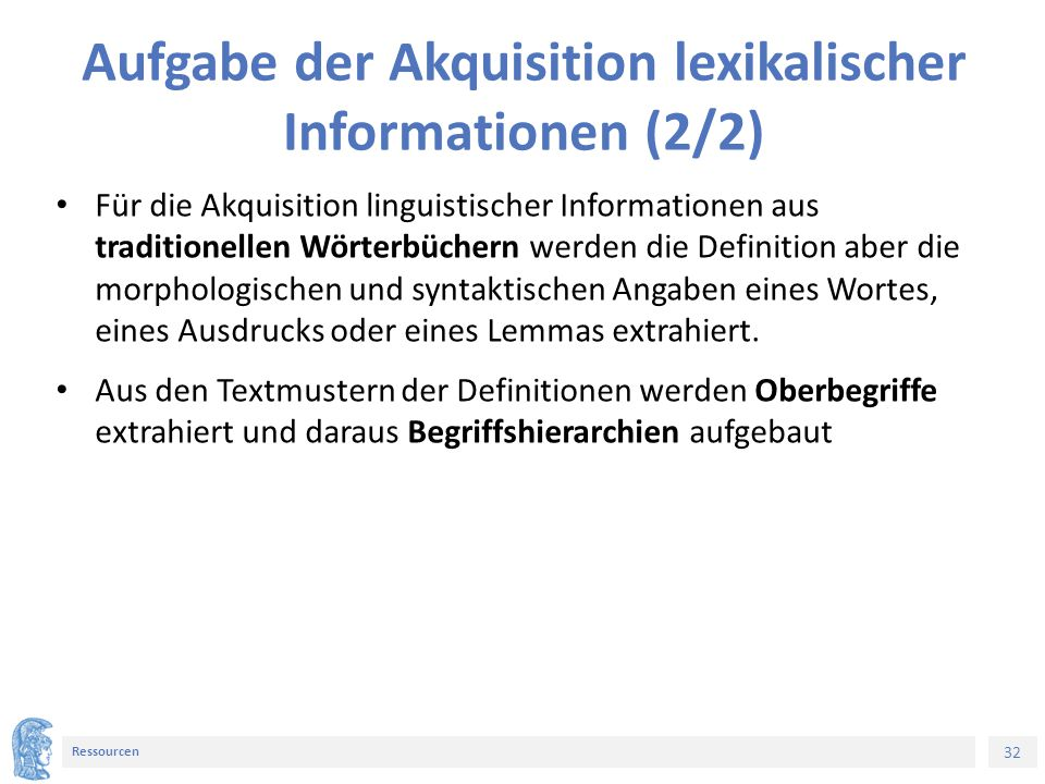 32 Ressourcen Aufgabe der Akquisition lexikalischer Informationen (2/2) Für die Akquisition linguistischer Informationen aus traditionellen Wörterbüchern werden die Definition aber die morphologischen und syntaktischen Angaben eines Wortes, eines Ausdrucks oder eines Lemmas extrahiert.