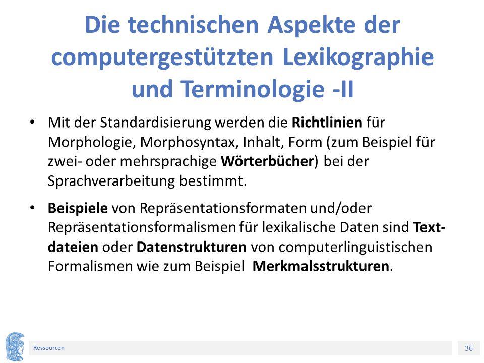 36 Ressourcen Die technischen Aspekte der computergestützten Lexikographie und Terminologie -II Mit der Standardisierung werden die Richtlinien für Mo