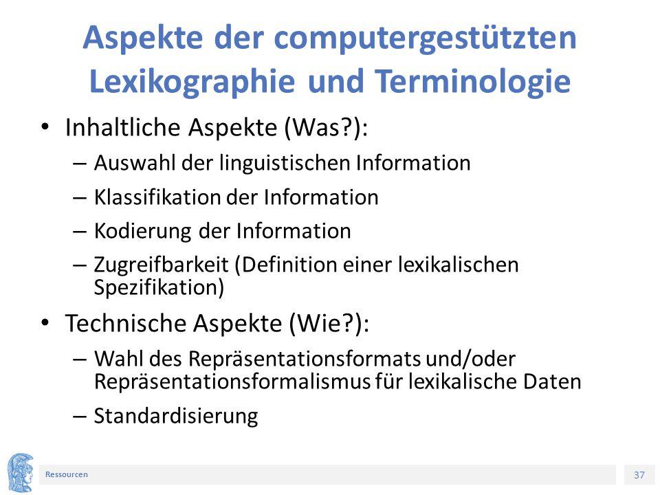37 Ressourcen Aspekte der computergestützten Lexikographie und Terminologie Inhaltliche Aspekte (Was?): – Auswahl der linguistischen Information – Kla