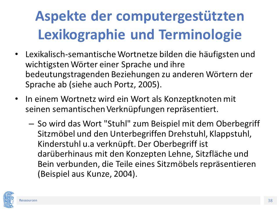 38 Ressourcen Aspekte der computergestützten Lexikographie und Terminologie Lexikalisch-semantische Wortnetze bilden die häufigsten und wichtigsten Wörter einer Sprache und ihre bedeutungstragenden Beziehungen zu anderen Wörtern der Sprache ab (siehe auch Portz, 2005).