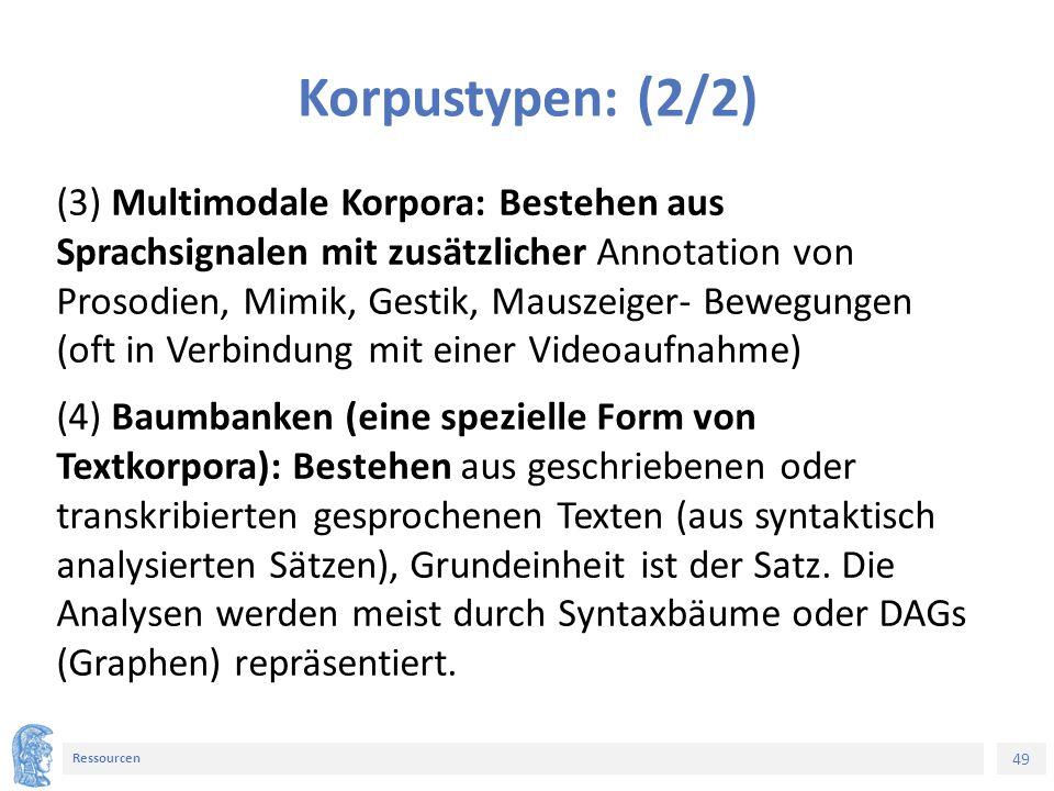 49 Ressourcen Korpustypen: (2/2) (3) Multimodale Korpora: Bestehen aus Sprachsignalen mit zusätzlicher Annotation von Prosodien, Mimik, Gestik, Mauszeiger- Bewegungen (oft in Verbindung mit einer Videoaufnahme) (4) Baumbanken (eine spezielle Form von Textkorpora): Bestehen aus geschriebenen oder transkribierten gesprochenen Texten (aus syntaktisch analysierten Sätzen), Grundeinheit ist der Satz.