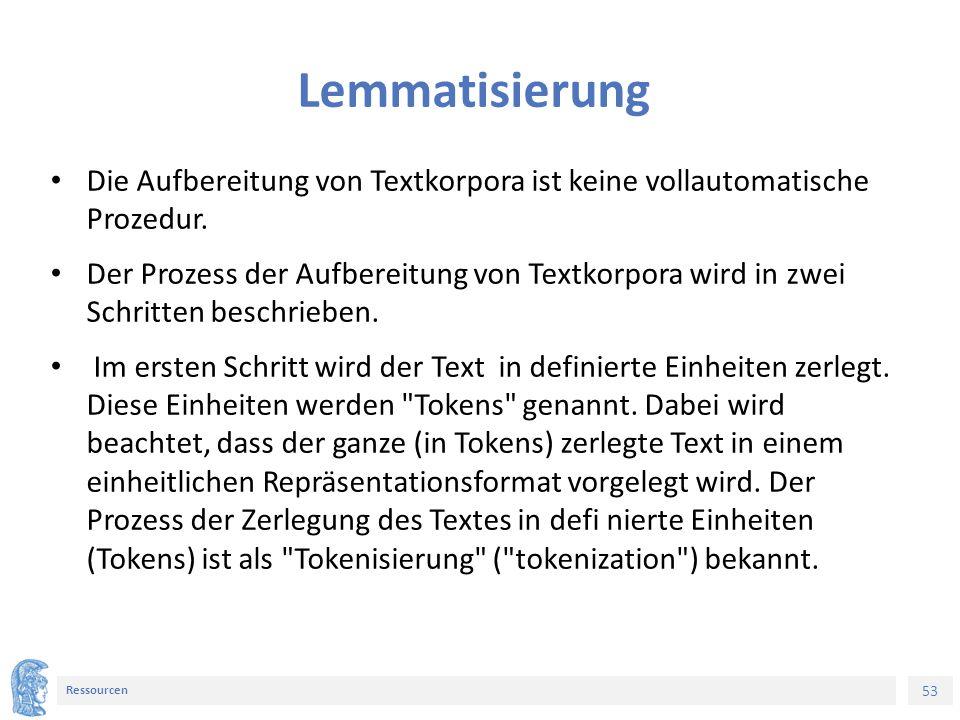 53 Ressourcen Lemmatisierung Die Aufbereitung von Textkorpora ist keine vollautomatische Prozedur.