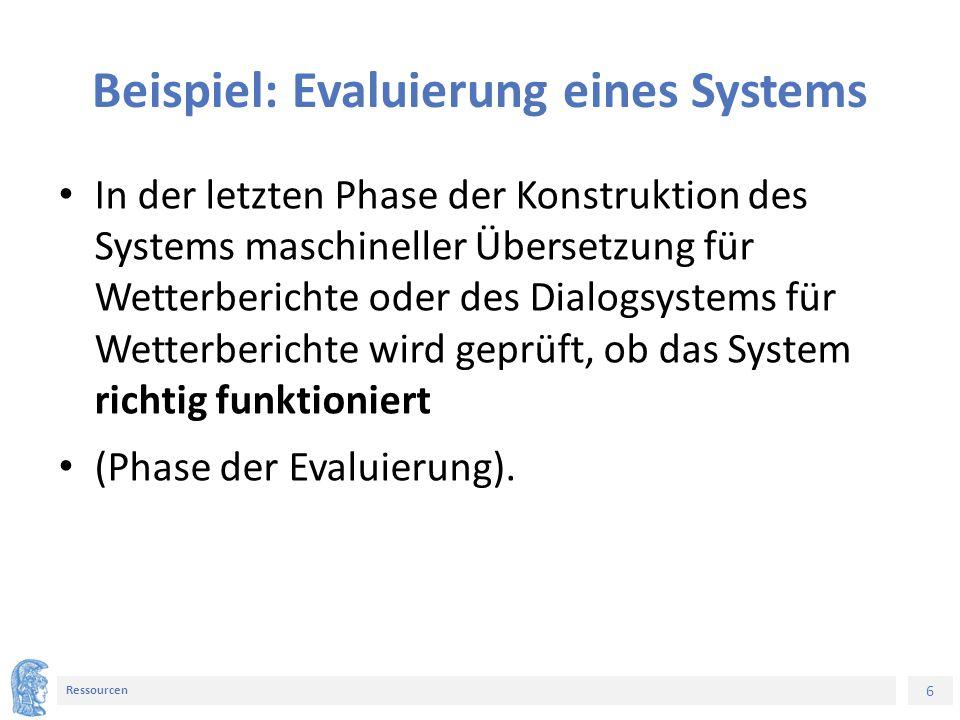 6 Ressourcen Beispiel: Evaluierung eines Systems In der letzten Phase der Konstruktion des Systems maschineller Übersetzung für Wetterberichte oder des Dialogsystems für Wetterberichte wird geprüft, ob das System richtig funktioniert (Phase der Evaluierung).