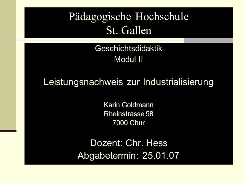 Pädagogische Hochschule St. Gallen Geschichtsdidaktik Modul II Leistungsnachweis zur Industrialisierung Karin Goldmann Rheinstrasse 58 7000 Chur Dozen