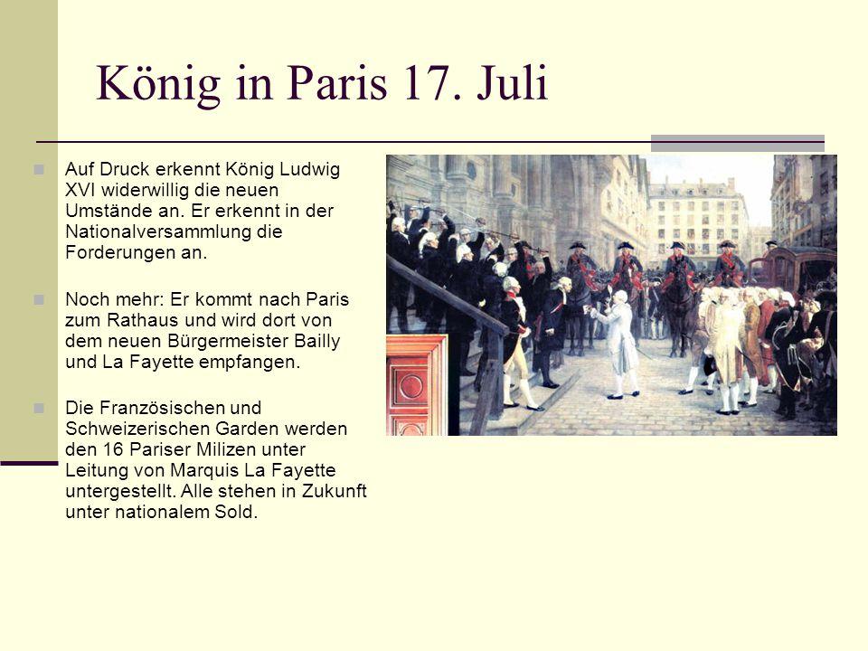 König in Paris 17. Juli Auf Druck erkennt König Ludwig XVI widerwillig die neuen Umstände an. Er erkennt in der Nationalversammlung die Forderungen an