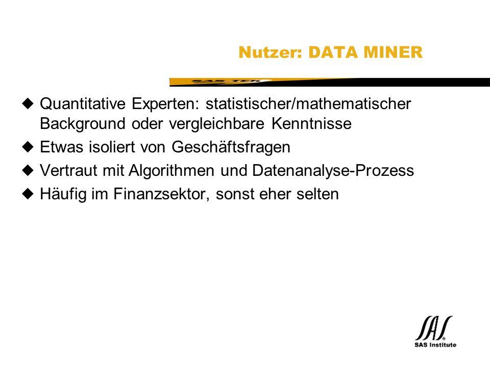 SAS Technical Expertise and Know-how ® Nutzer: DATA MINER uQuantitative Experten: statistischer/mathematischer Background oder vergleichbare Kenntnisse uEtwas isoliert von Geschäftsfragen uVertraut mit Algorithmen und Datenanalyse-Prozess uHäufig im Finanzsektor, sonst eher selten