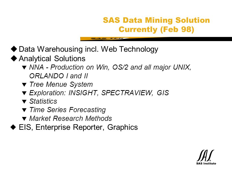 SAS Technical Expertise and Know-how ® SAS Data Mining Solution Currently (Feb 98)  Data Warehousing incl. Web Technology  Analytical Solutions t NN