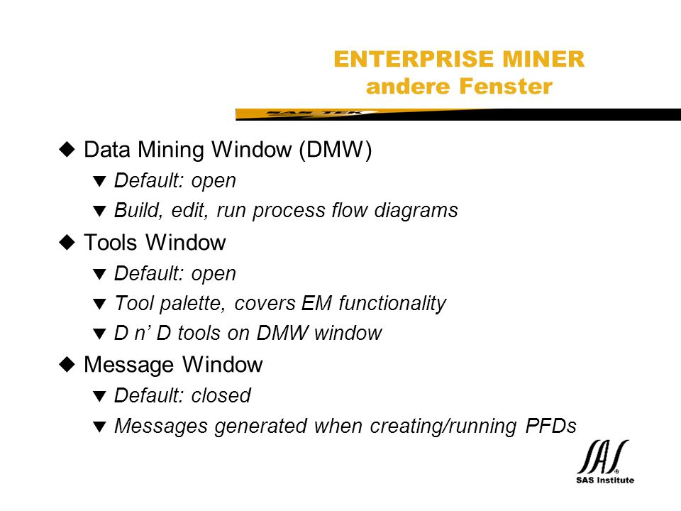 SAS Technical Expertise and Know-how ® ENTERPRISE MINER andere Fenster uData Mining Window (DMW) t Default: open t Build, edit, run process flow diagr