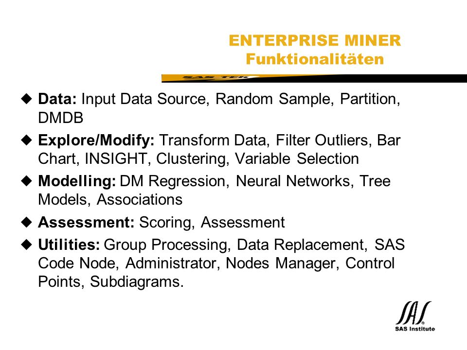 SAS Technical Expertise and Know-how ® ENTERPRISE MINER Funktionalitäten uData: Input Data Source, Random Sample, Partition, DMDB uExplore/Modify: Tra