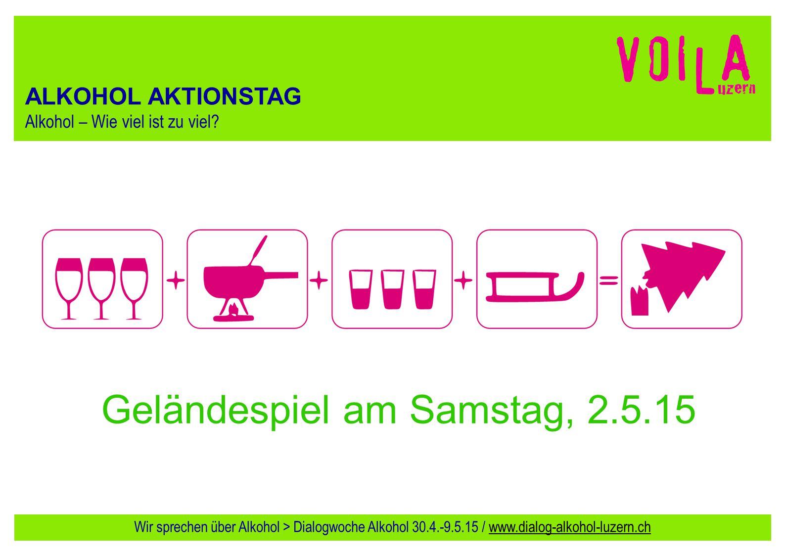 ALKOHOL AKTIONSTAG Alkohol – Wie viel ist zu viel? Geländespiel am Samstag, 2.5.15 Wir sprechen über Alkohol > Dialogwoche Alkohol 30.4.-9.5.15 / www.