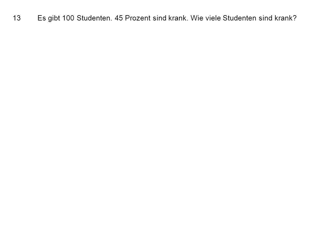 13Es gibt 100 Studenten. 45 Prozent sind krank. Wie viele Studenten sind krank?