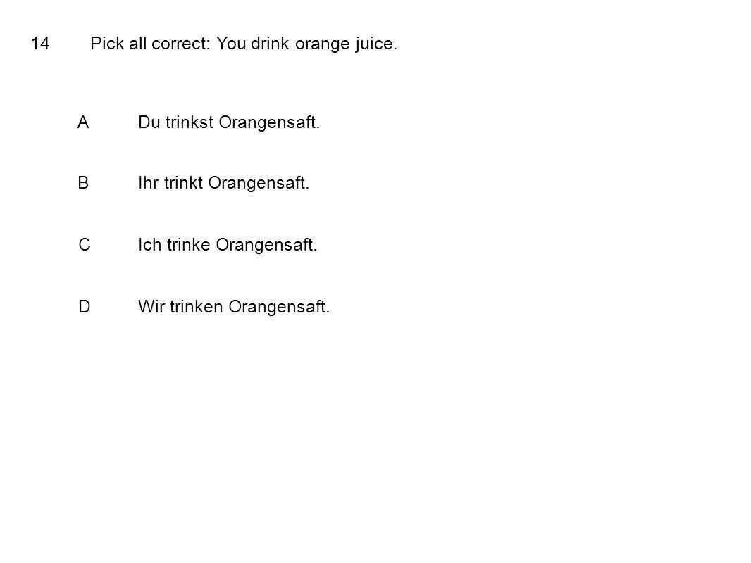 14Pick all correct: You drink orange juice.ADu trinkst Orangensaft.