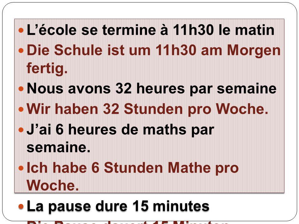 L'école se termine à 11h30 le matin Die Schule ist um 11h30 am Morgen fertig. Nous avons 32 heures par semaine Wir haben 32 Stunden pro Woche. J'ai 6