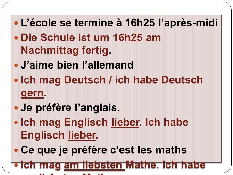 L'école se termine à 16h25 l'après-midi Die Schule ist um 16h25 am Nachmittag fertig. J'aime bien l'allemand Ich mag Deutsch / ich habe Deutsch gern.