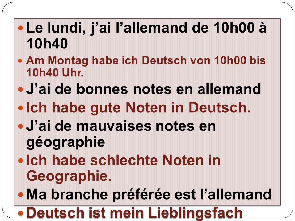 Le lundi, j'ai l'allemand de 10h00 à 10h40 Am Montag habe ich Deutsch von 10h00 bis 10h40 Uhr. J'ai de bonnes notes en allemand Ich habe gute Noten in