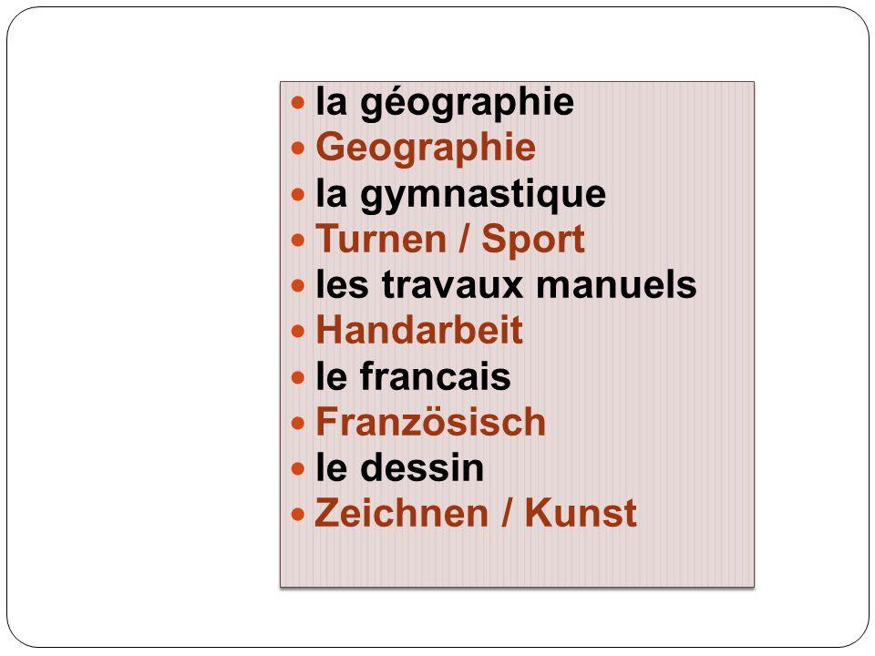la géographie Geographie la gymnastique Turnen / Sport les travaux manuels Handarbeit le francais Französisch le dessin Zeichnen / Kunst la géographie