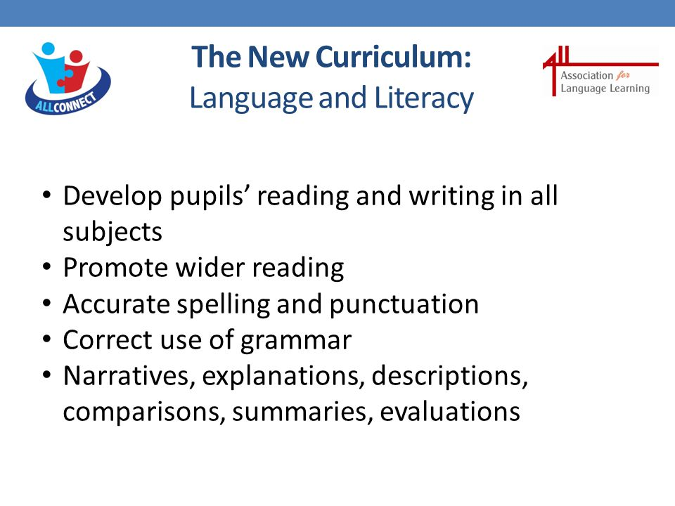 The New Curriculum: Language and Literacy Develop vocabulary actively Increase pupils' store of words Make links between known and new vocabulary Discuss the shades of meaning in similar words