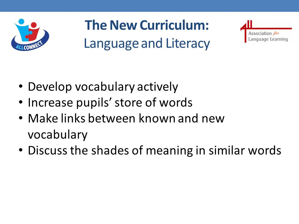 The New Curriculum: Languages Children should be taught to: write at varying length, for different purposes and audiences, using the variety of grammatical structures that they have learnt write phrases from memory, and adapt these to create new sentences, to express ideas clearly describe people, places, things and actions in writing Plus key features and patterns of the language, as mentioned in the grammar section of the PoS broaden their vocabulary and develop their ability to understand new words that are introduced in familiar written material, including by using a dictionary