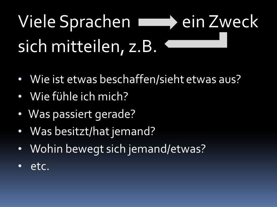 Viele Sprachenein Zweck sich mitteilen, z.B. Wie ist etwas beschaffen/sieht etwas aus? Wie fühle ich mich? Was passiert gerade? Was besitzt/hat jemand