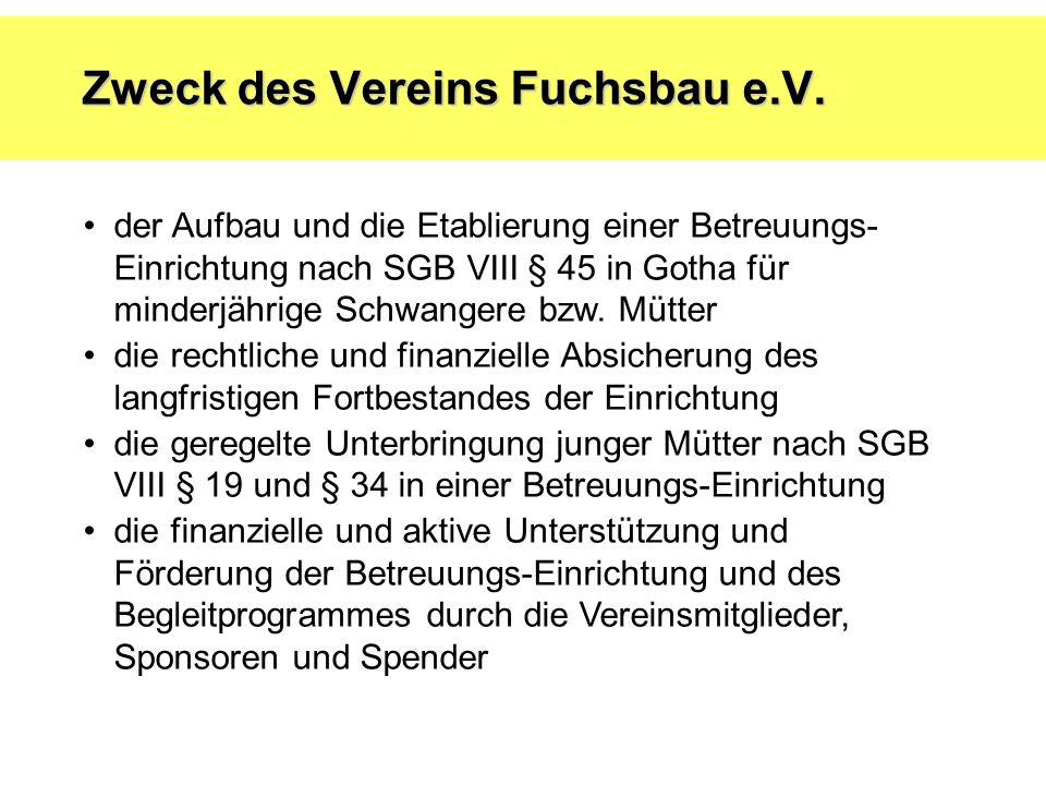 Zweck des Vereins Fuchsbau e.V. der Aufbau und die Etablierung einer Betreuungs- Einrichtung nach SGB VIII § 45 in Gotha für minderjährige Schwangere