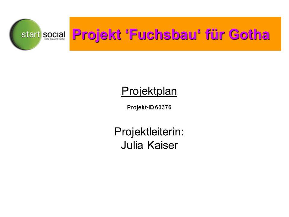Projekt 'Fuchsbau' für Gotha Projekt 'Fuchsbau' für Gotha Projektplan Projekt-ID 60376 Projektleiterin: Julia Kaiser