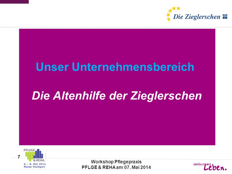 Unser Unternehmensbereich Die Altenhilfe der Zieglerschen Workshop Pflegepraxis PFLGE & REHA am 07. Mai 2014 7