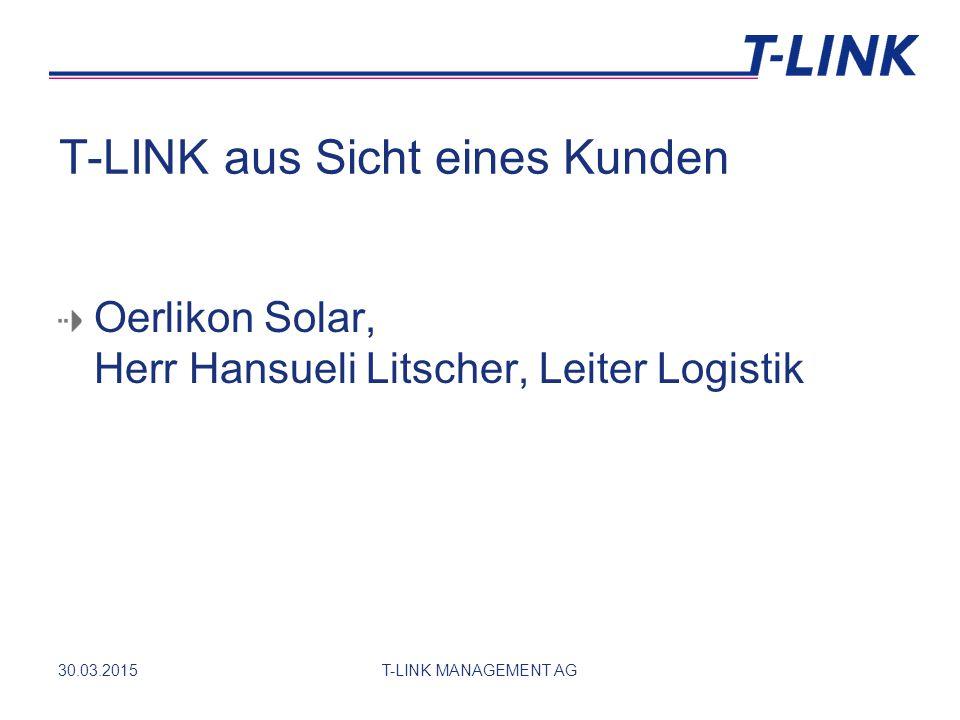 T-LINK aus Sicht eines Kunden Oerlikon Solar, Herr Hansueli Litscher, Leiter Logistik 30.03.2015T-LINK MANAGEMENT AG