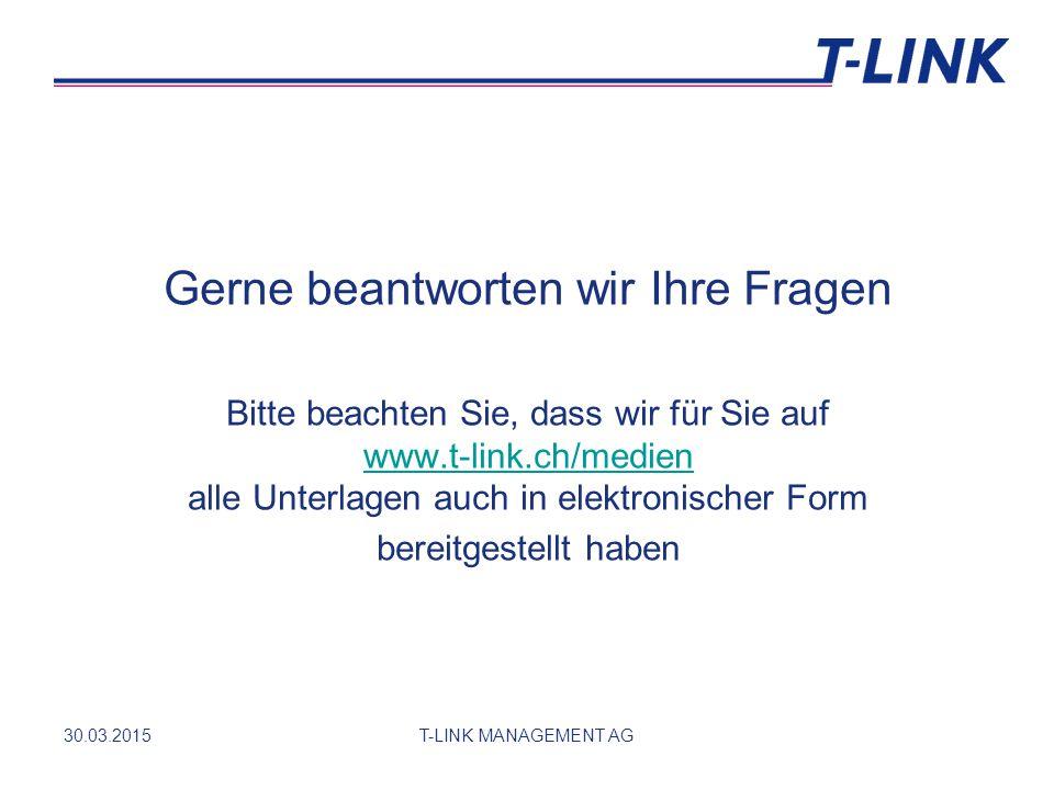 Gerne beantworten wir Ihre Fragen Bitte beachten Sie, dass wir für Sie auf www.t-link.ch/medien alle Unterlagen auch in elektronischer Form www.t-link.ch/medien bereitgestellt haben 30.03.2015T-LINK MANAGEMENT AG