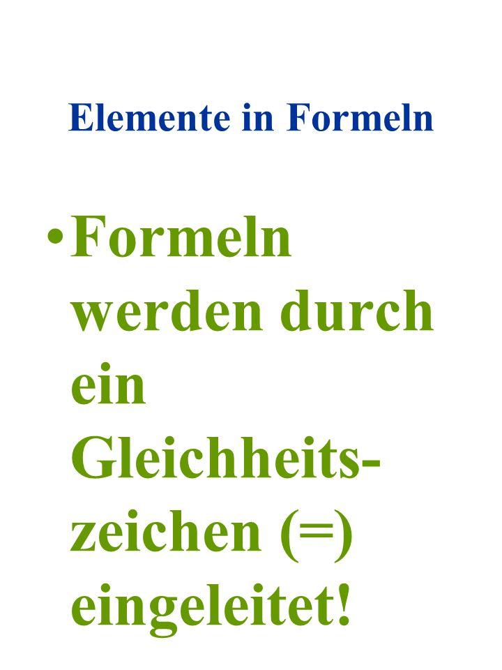 Elemente in Formeln Formeln werden durch ein Gleichheits- zeichen (=) eingeleitet!