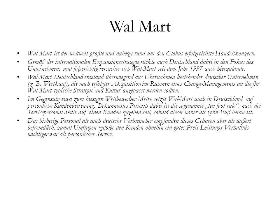 Wal Mart Wal-Mart ist der weltweit größte und nahezu rund um den Globus erfolgreichste Handelskonzern. Gemäß der internationalen Expansionsstrategie r