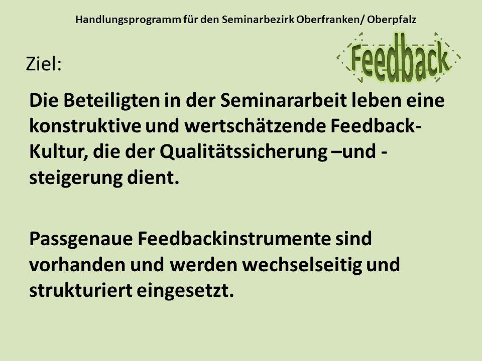 Handlungsprogramm für den Seminarbezirk Oberfranken/ Oberpfalz Die Beteiligten in der Seminararbeit leben eine konstruktive und wertschätzende Feedback- Kultur, die der Qualitätssicherung –und - steigerung dient.