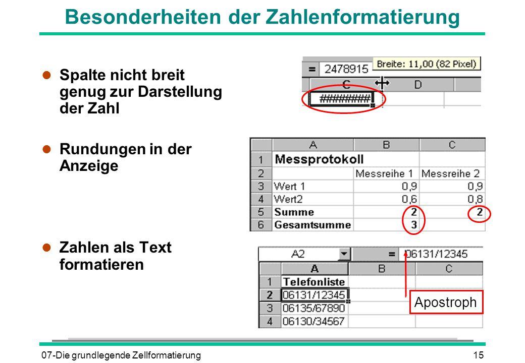 07-Die grundlegende Zellformatierung15 Besonderheiten der Zahlenformatierung l Spalte nicht breit genug zur Darstellung der Zahl l Rundungen in der Anzeige l Zahlen als Text formatieren Apostroph