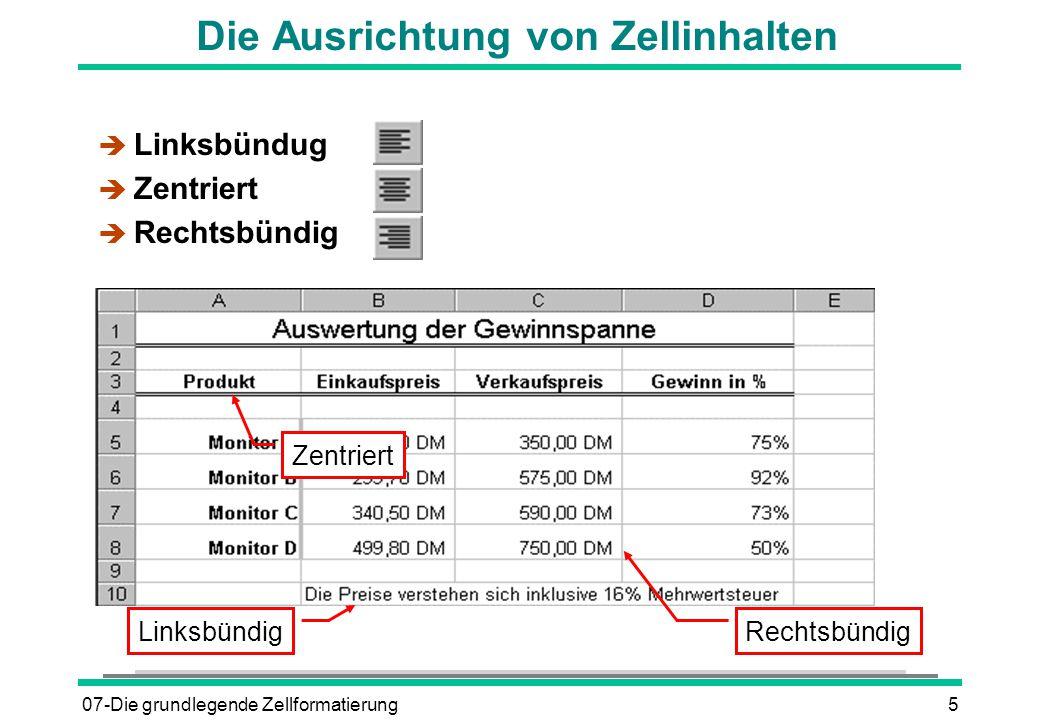 07-Die grundlegende Zellformatierung5 Die Ausrichtung von Zellinhalten è Linksbündug è Zentriert è Rechtsbündig Rechtsbündig Zentriert Linksbündig