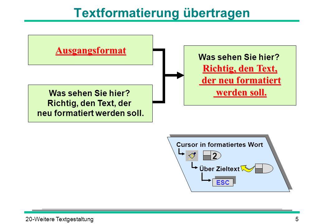 20-Weitere Textgestaltung5 Textformatierung übertragen Cursor in formatiertes Wort Über Zieltext ESC Ausgangsformat Was sehen Sie hier? Richtig, den T